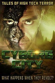 Cyborg City: What Happens When They Revolt by [Crossley, Russ, Agresta, Lou, Eich, Raymund, Tarn, Barbara G., Rinehart, Gray, Marlow, J. A., Buchman, M. L., Ward, Blaze, McCullough, Karen, Sloma, David]