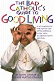 The Bad Catholic's Guide to Good Living: A Loving Look at the Lighter Side of Catholic Faith, with Recipes for Feasts and Fun