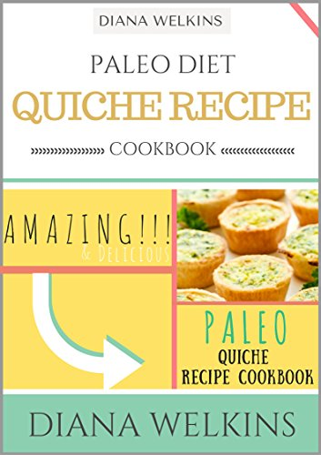 Paleo Diet Quiche Recipe Cookbook: Amazing and Delicious Paleo Quiche Recipe Cookbook