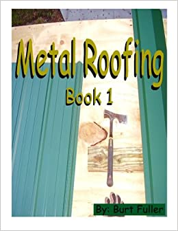 Metal Roofing: Book 1 (Metal Roofing Instruction Manuals) (Volume 1): Mr.  Burt Fuller: 9781497352636: Amazon.com: Books