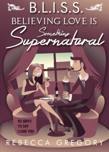 Bliss: Believing Love Is Something Supernatural: 101 Ways to Say I Love You