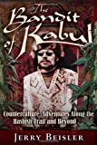 The Bandit of Kabul: Counterculture Adventures Along the Hashish Trail and Beyond . . .