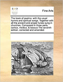 The book of psalms: with the usual hymns and spiritual songs. Together with all the ancient and proper tunes sung in churches, Composed in three ... The seventh edition, corrected and amended.