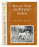 How to Train Hunting Dogs, William F. Brown, 0498089169