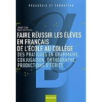 Faire réussir les élèves en français de l'école au collège : Des pratiques de grammaire, conjugaison, orthographe, productions d'écrits