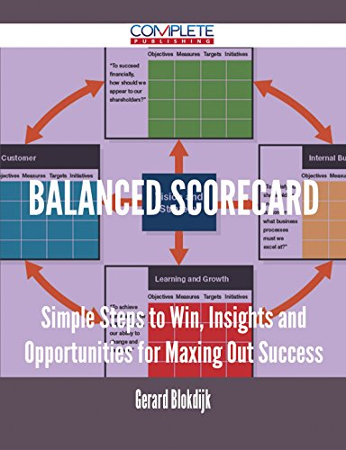 (Balanced Scorecard - Simple Steps to Win, Insights and Opportunities for Maxing Out Success)