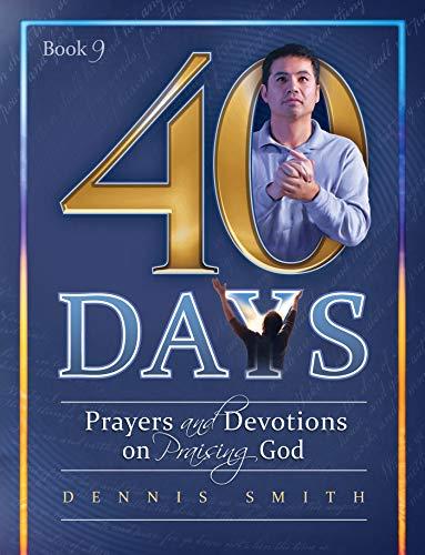 40 Days: Prayers and Devotions on Praising God Book 9 (40 Days Prayer And Devotions Dennis Smith)