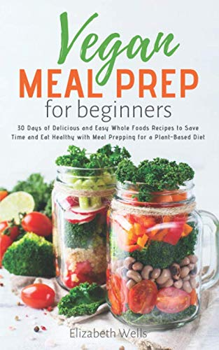 Vegan Meal Prep for Beginners: 30 Days of Delicious and Easy Whole Foods Recipes to Save Time and Eat Healthy with Meal Prepping for a Plant-Based Diet by Elizabeth Wells