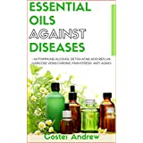 Essential Oils against Diseases: Autoimmune, Alcohol Detox, Acne, Acid Reflux, Varicose Veins, Chronic Pain, Stress, Anti-Aging (101 best uses of essential oils, anti-aging best recipes,DIY recipes)
