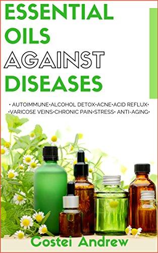 Essential Oils against Diseases: Autoimmune, Alcohol Detox, Acne, Acid Reflux, Varicose Veins, Chronic Pain, Stress, Anti-Aging (101 best uses of essential oils, anti-aging best recipes,DIY recipes) by [Andrew, Costei]