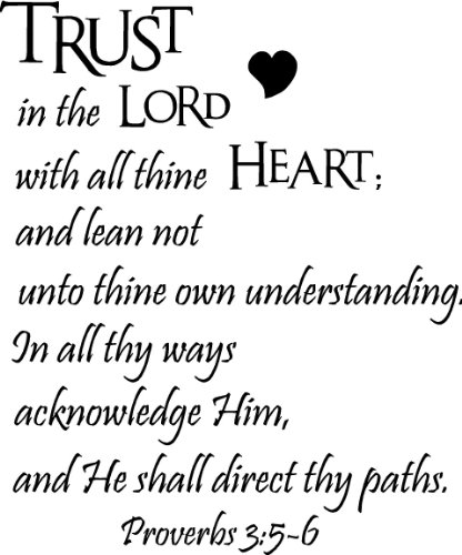 Trust in the Lord with all thine heart; and lean not unto thine own understanding. In all thy ways acknowledge Him, and He shall direct thy paths Proverbs 3:5-7 ()