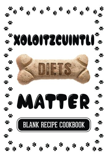 Read Online Xoloitzcuintli Diets Matter: Healthy Treats For Dogs Book, Blank Recipe Cookbook, 7 x 10, 100 Blank Recipe Pages pdf epub