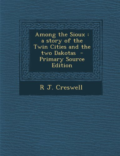 Among the Sioux: A Story of the Twin Cities and the Two Dakotas - Primary Source Edition