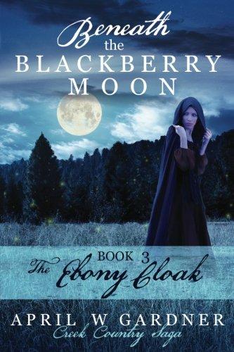 Beneath the Blackberry Moon Part 3: the Ebony Cloak (Creek Country Saga) (Volume 3)