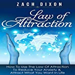 Anxiety: Law of Attraction: How to Use the Law of Attraction to Reduce Your Anxiety & Attract What You Want in Life | Zach Dixon