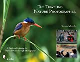 The Traveling Nature Photographer: A Guide for Exploring the Natural World Through Photography
