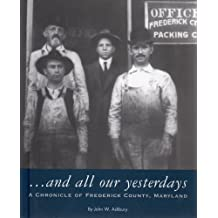 And All Our Yesterdays: A Chronicle of Frederick County Maryland