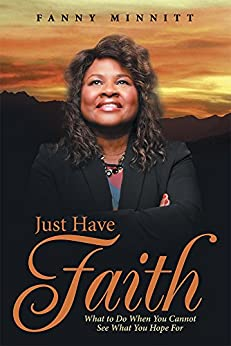 Just Have Faith: What to Do When You Cannot See What You Hope For by [Fanny Minnitt]