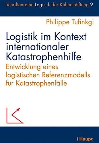 Logistik im Kontext internationaler Katastrophenhilfe: Entwicklung eines logistischen Referenzmodells für Katastrophenfälle (Schriftenreihe Logistik der Kühne-Stiftung)