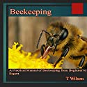 Beekeeping: A Practical Manual of Beekeeping from Beginner to Expert Audiobook by T. Wilson Narrated by Bob Arthur