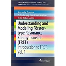Understanding and Modeling Förster-type Resonance Energy Transfer (FRET): Introduction to FRET,  Vol. 1 (SpringerBriefs in Applied Sciences and Technology)