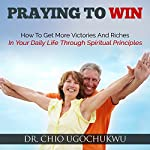 Praying to Win: How to Get More Victories and Riches in Your Daily Life Through Spiritual Principles | Dr. Chio Ugochukwu