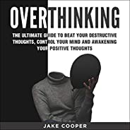 Overthinking: The Ultimate Guide to Beat Your Destructive Thoughts, Control Your Mind and Awakening Your Posit