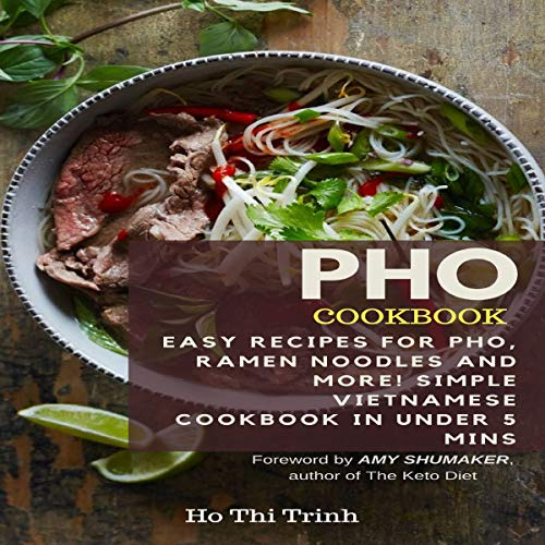 Pho Cookbook: Easy Recipes for Pho, Ramen Noodles and More! Simple Vietnamese Cookbook in Under 5 Mins by Ho Thi Trinh