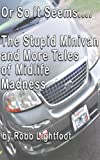 Or So It Seems .... The Stupid Minivan and More Tales of Midlife Madness