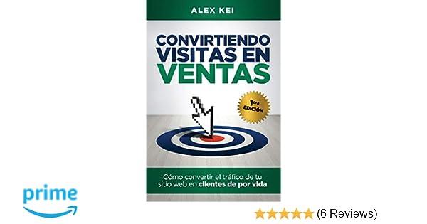 Convirtiendo visitas en ventas: Cómo convertir el tráfico de tu sitio web en clientes de por vida (Spanish Edition): Alex Kei: 9781973162391: Amazon.com: ...