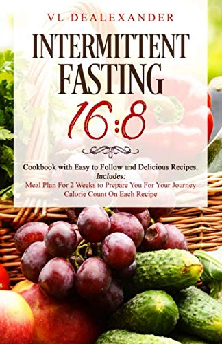 Intermittent Fasting 16/8: Cookbook With Easy to Follow and Delicious Recipes. Includes: Meal Plan for 2 Weeks to Prepare You for Your Journey, Calorie Count on Each Recipe by VL DeAlexander
