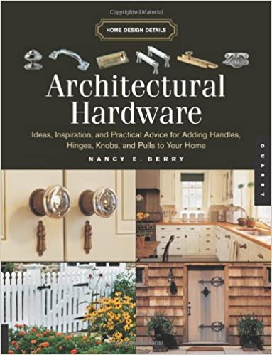 Architectural Hardware: Ideas, Inspiration, And Practical Advice For Adding  Handles, Hinges, Knobs, And Pulls To Your Home (Home Design Details): Nancy  E. ...