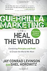 Guerrilla Marketing to Heal the World: Combining Principles and Profit to Create the World We Want