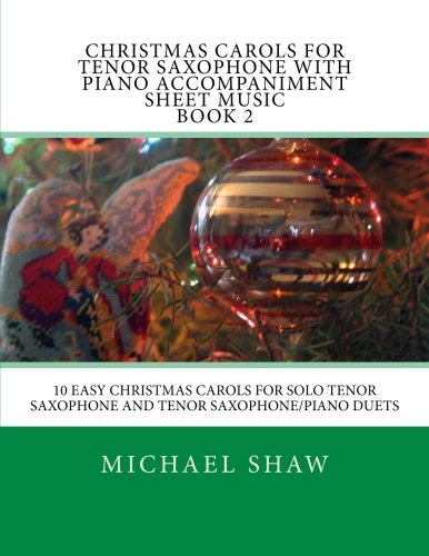 Christmas Carols For Tenor Saxophone With Piano Accompaniment Sheet Music Book 2: 10 Easy Christmas Carols For Solo Tenor Saxophone And Tenor Saxophone/Piano Duets (Volume 2) (Tenor Music Sheet)