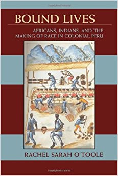 Bound Lives: Afircans, Indians and the Making of Race in Peru Pitt Latin American Series