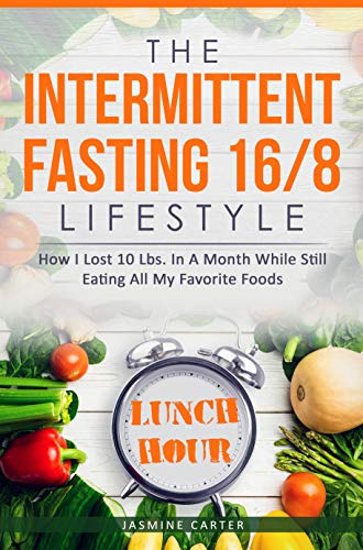 The Intermittent Fasting 16/8 Lifestyle: How I Lost 10 Lbs. In A Month While Still Eating All My Favorite Foods by [Carter, Jasmine]