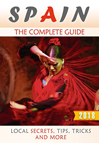 Spain: The Complete Guide (2018) - Local Secrets, Tips, Tricks and