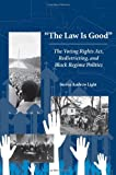 The Law Is Good : The Voting Rights Act, Redistricting, and Black Regime Politics, Light, Steven Andrew, 1594602867
