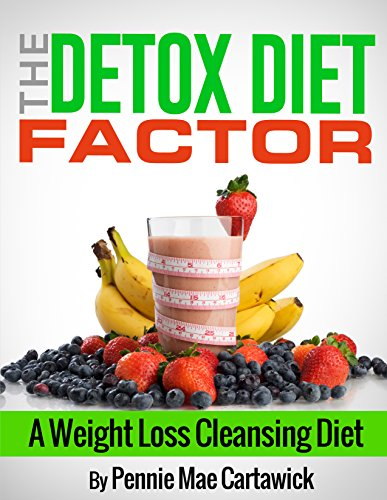 The Detox Diet Factor A Weight Loss Cleansing Diet Cleanse Your Body Feel Great And Lose Weight Fast