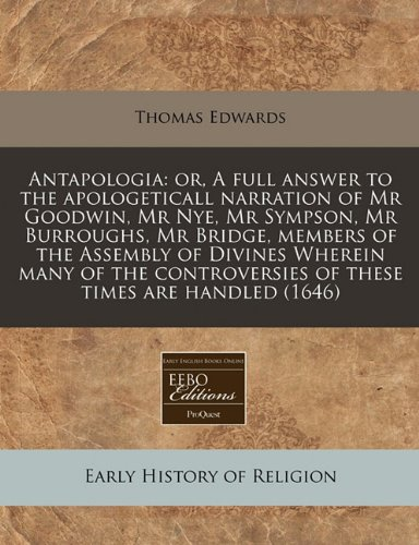 Download Antapologia: or, A full answer to the apologeticall narration of Mr Goodwin, Mr Nye, Mr Sympson, Mr Burroughs, Mr Bridge, members of the Assembly of ... of these times are handled (1646) pdf epub