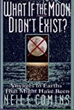 What If the Moon Didn't Exist? : Voyages to Earths That Might Have Been, Comins, Neil F., 0060168641