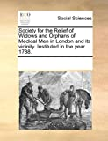 Society for the Relief of Widows and Orphans of Medical Men in London and Its Vicinity Instituted in the Year 1788, See Notes Multiple Contributors, 1170072801
