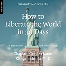 How to Liberate the World in 30 Days: A Step-by-Step Devotional for Activist Christians to Take Back Their Country Audiobook by Chaplain Gordon James Klingenschmitt Narrated by John Fiore