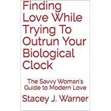 Finding Love While Trying To Outrun Your Biological Clock: The Savvy Woman's Guide to Modern Love