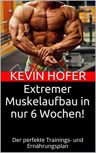 extremer-muskelaufbau-in-nur-6-wochen-der-perfekte-trainings-und-ernahrungsplan-german-edition