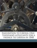 Emigration to Liberia One-Thousand Applicants for a Passage to Liberia In 1848, Ya Pamphlet Collection (Library of Congr, 1175522988