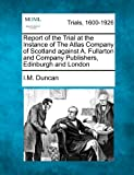 Report of the Trial at the Instance of the Atlas Company of Scotland Against A. Fullarton and Company Publishers, Edinburgh and London, I. M. Duncan, 1275486762
