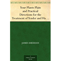 Your Plants Plain and Practical Directions for the Treatment of Tender and Hardy Plants in the House and in the Garden (English Edition)