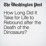 How Long Did It Take for Life to Rebound after the Death of the Dinosaurs?   Sarah Kaplan