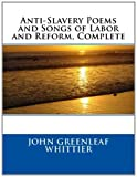 Anti-Slavery Poems and Songs of Labor and Reform, Complete, John Greenleaf John Greenleaf Whittier, 1495298426